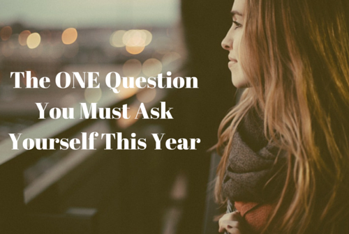 The ONE Question You Must Ask Yourself This Year