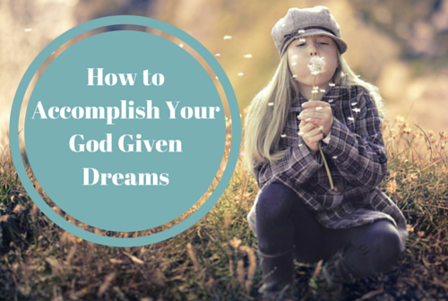 How to Accomplish Your God Given Dreams